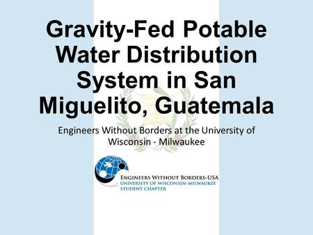 Gravity-Fed Potable Water Distribution System in San Miguelito, Guatemala Engineers Without Borders at the University of Wisconsin - Milwaukee.