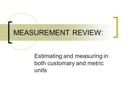 MEASUREMENT REVIEW: Estimating and measuring in both customary and metric units.