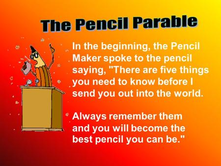 In the beginning, the Pencil Maker spoke to the pencil saying, There are five things you need to know before I send you out into the world. Always remember.