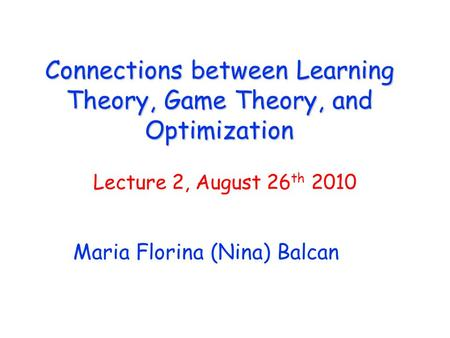 Connections between Learning Theory, Game Theory, and Optimization Maria Florina (Nina) Balcan Lecture 2, August 26 th 2010.
