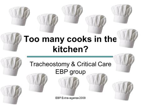 EBP Extravaganza 2009 Too many cooks in the kitchen? Tracheostomy & Critical Care EBP group.