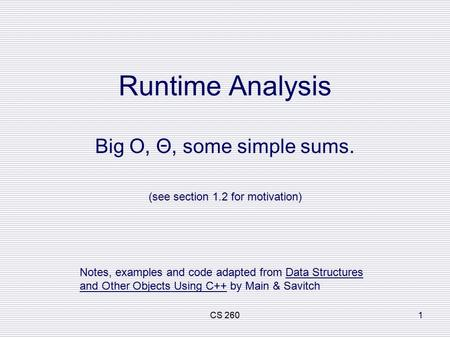 CS 2601 Runtime Analysis Big O, Θ, some simple sums. (see section 1.2 for motivation) Notes, examples and code adapted from Data Structures and Other Objects.