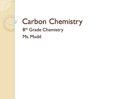 Carbon Chemistry 8 th Grade Chemistry Ms. Mudd. Properties of Carbon Key conceptsKey Terms How is carbon able to form such a huge variety of compounds?