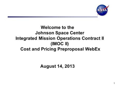 1 Welcome to the Johnson Space Center Integrated Mission Operations Contract II (IMOC II) Cost and Pricing Preproposal WebEx August 14, 2013.