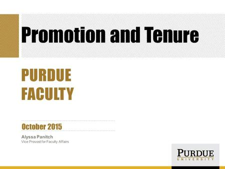 Promotion and Ten ure October 2015 Alyssa Panitch Vice Provost for Faculty Affairs PURDUE FACULTY.