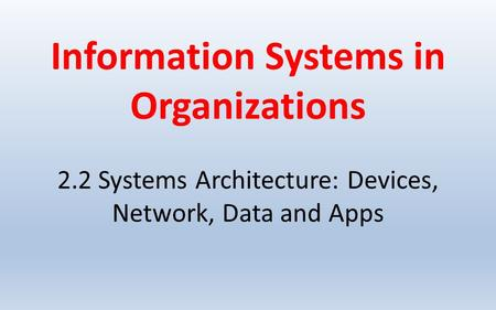 Information Systems in Organizations 2.2 Systems Architecture: Devices, Network, Data and Apps.