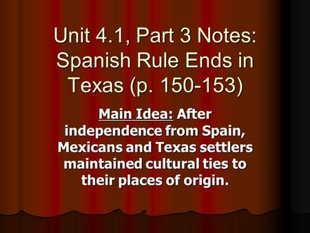 Unit 4.1, Part 3 Notes: Spanish Rule Ends in Texas (p )