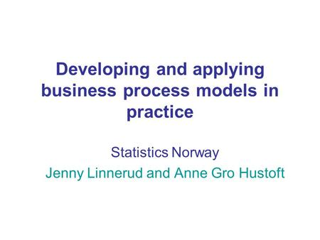 Developing and applying business process models in practice Statistics Norway Jenny Linnerud and Anne Gro Hustoft.