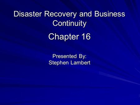Chapter 16 Presented By: Stephen Lambert Disaster Recovery and Business Continuity.