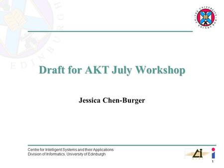 1 Centre for Intelligent Systems and their Applications Division of Informatics, University of Edinburgh Draft for AKT July Workshop Jessica Chen-Burger.