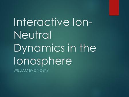 Interactive Ion- Neutral Dynamics in the Ionosphere WILLIAM EVONOSKY.