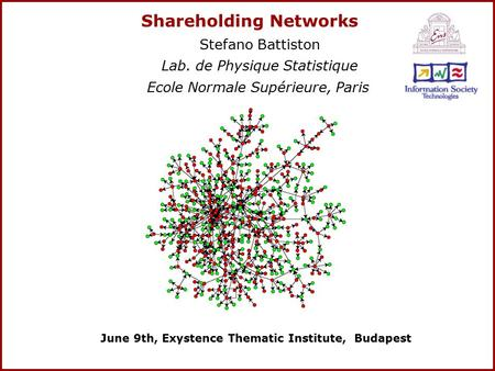 Shareholding Networks Stefano Battiston Lab. de Physique Statistique Ecole Normale Supérieure, Paris June 9th, Exystence Thematic Institute, Budapest.