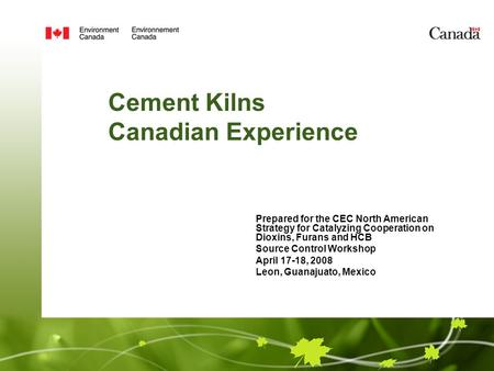Cement Kilns Canadian Experience Prepared for the CEC North American Strategy for Catalyzing Cooperation on Dioxins, Furans and HCB Source Control Workshop.