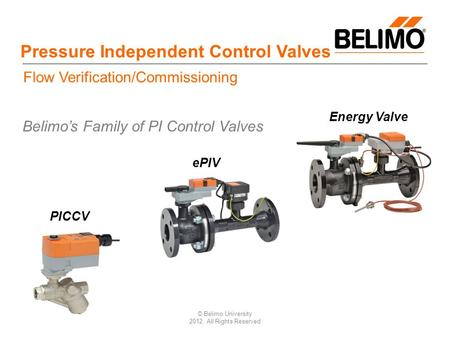 © Belimo University 2012, All Rights Reserved Pressure Independent Control Valves PICCV ePIV Energy Valve Belimo's Family of PI Control Valves Flow Verification/Commissioning.
