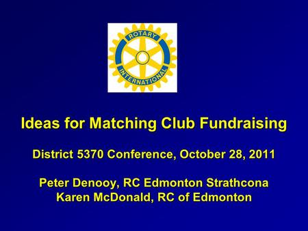 Ideas for Matching Club Fundraising District 5370 Conference, October 28, 2011 Peter Denooy, RC Edmonton Strathcona Karen McDonald, RC of Edmonton.