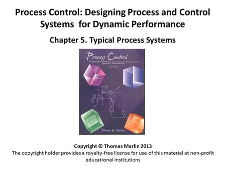 Process Control: Designing Process and Control Systems for Dynamic Performance Chapter 5. Typical Process Systems Copyright © Thomas Marlin 2013 The copyright.