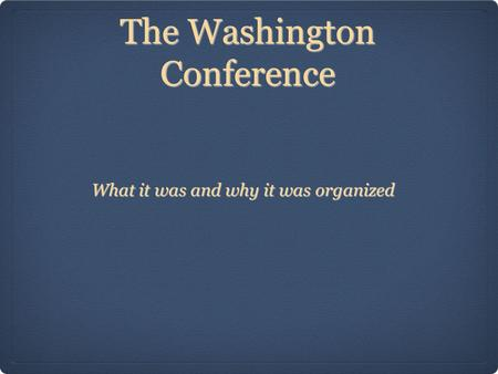 The Washington Conference What it was and why it was organized.