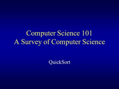 Computer Science 101 A Survey of Computer Science QuickSort.