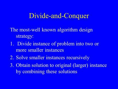 Divide-and-Conquer The most-well known algorithm design strategy: 1. Divide instance of problem into two or more smaller instances 2.Solve smaller instances.