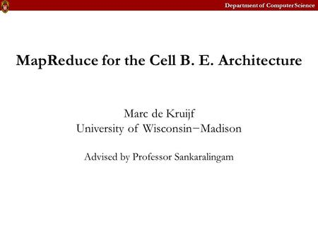 Department of Computer Science MapReduce for the Cell B. E. Architecture Marc de Kruijf University of Wisconsin−Madison Advised by Professor Sankaralingam.