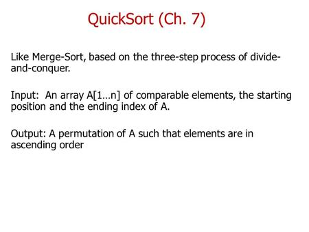 QuickSort (Ch. 7) Like Merge-Sort, based on the three-step process of divide- and-conquer. Input: An array A[1…n] of comparable elements, the starting.