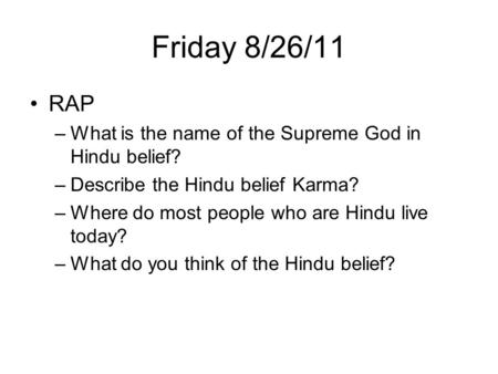 Friday 8/26/11 RAP –What is the name of the Supreme God in Hindu belief? –Describe the Hindu belief Karma? –Where do most people who are Hindu live today?