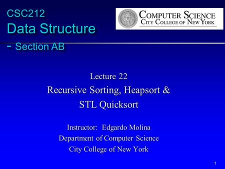 1 CSC212 Data Structure - Section AB Lecture 22 Recursive Sorting, Heapsort & STL Quicksort Instructor: Edgardo Molina Department of Computer Science City.