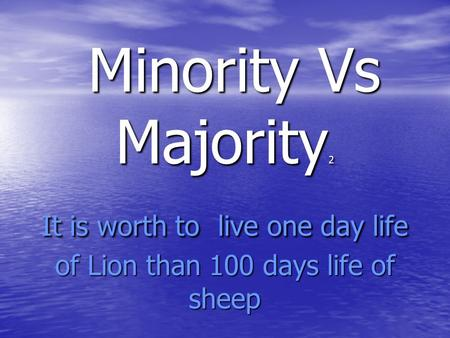 Minority Vs Majority 2 It is worth to live one day life of Lion than 100 days life of sheep Minority Vs Majority 2 It is worth to live one day life of.