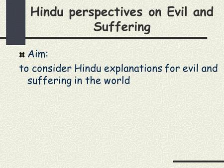 Hindu perspectives on Evil and Suffering Aim: to consider Hindu explanations for evil and suffering in the world.