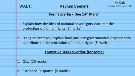 Tuesday, 8 December 2015 Mr Daly WALT:Asylum Seekers Formative Task Due 14 th March 1.Explain how the idea of national sovereignty can limit the protection.