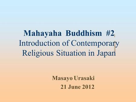 Mahayaha Buddhism #2 Introduction of Contemporary Religious Situation in Japan Masayo Urasaki 21 June 2012.
