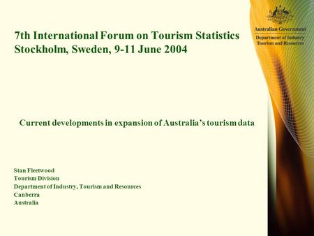 7th International Forum on Tourism Statistics Stockholm, Sweden, 9-11 June 2004 Current developments in expansion of Australia's tourism data Stan Fleetwood.