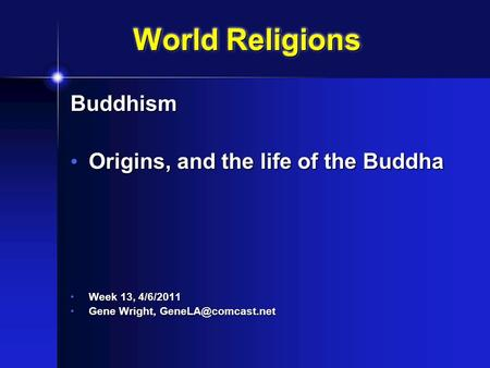 World Religions Buddhism Origins, and the life of the Buddha Origins, and the life of the Buddha Week 13, 4/6/2011 Week 13, 4/6/2011 Gene Wright,
