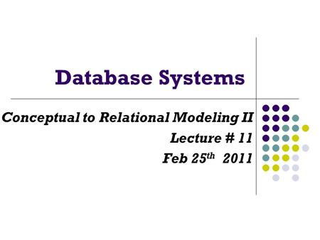 Database Systems Conceptual to Relational Modeling II Lecture # 11 Feb 25 th 2011.