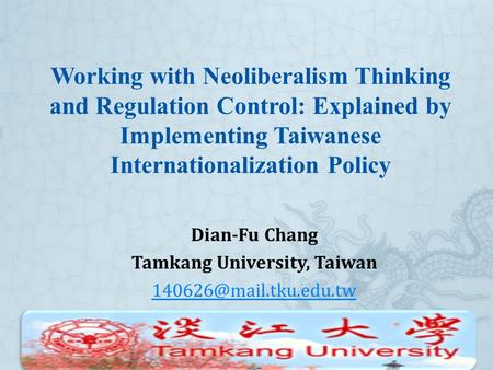 Working with Neoliberalism Thinking and Regulation Control: Explained by Implementing Taiwanese Internationalization Policy Dian-Fu Chang Tamkang University,