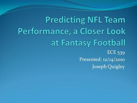 ECE 539 Presented: 12/14/2010 Joseph Quigley. Objective Train a multi-layer perceptron network to predict the regular season records of NFL Football teams.