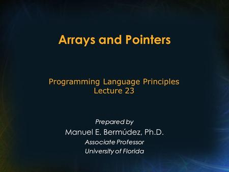 Arrays and Pointers Prepared by Manuel E. Bermúdez, Ph.D. Associate Professor University of Florida Programming Language Principles Lecture 23.