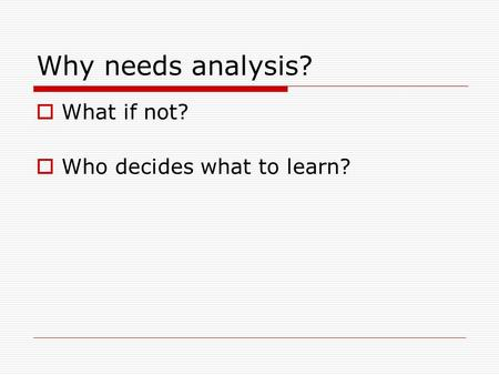 Why needs analysis?  What if not?  Who decides what to learn?