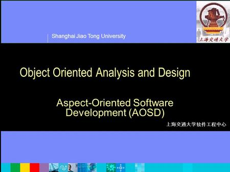 Shanghai Jiao Tong University 上海交通大学软件工程中心 <strong>Object</strong> <strong>Oriented</strong> Analysis and Design Aspect-<strong>Oriented</strong> Software Development (AOSD)