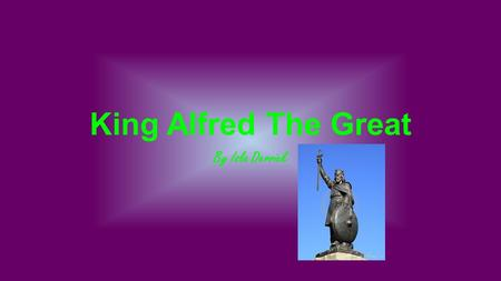 King Alfred The Great By Isla Derrick. Intro to Alfred Alfred the Great (849-899) was the most famous of the Anglo-Saxon kings. Despite overwhelming odds.