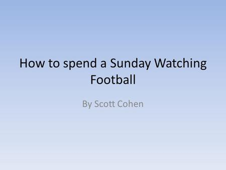 How to spend a Sunday Watching Football By Scott Cohen.