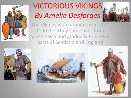 VICTORIOUS VIKINGS By Amelie Desforges The Vikings were around from 800- 1100 AD. They came over from Scandinavia and gradually took over parts of Scotland.