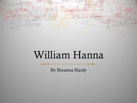 William Hanna By Breanna Hardy. Basic Info  Born July 14, 1910  Died March 22, 2001  From New Mexico.