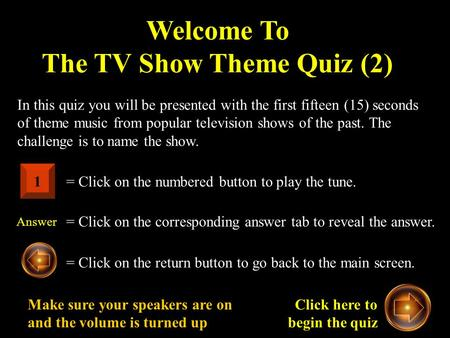 Welcome To The TV Show Theme Quiz (2) In this quiz you will be presented with the first fifteen (15) seconds of theme music from popular television shows.