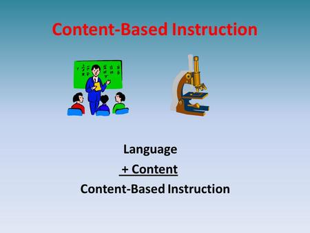 Content-Based Instruction Language + Content Content-Based Instruction.