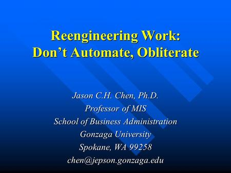 Reengineering Work: Don't Automate, Obliterate Jason C.H. Chen, Ph.D. Professor of MIS School of Business Administration Gonzaga University Spokane, WA.