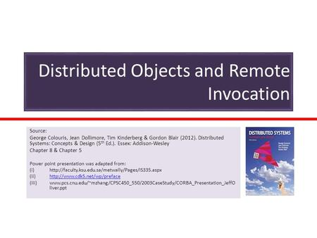 Distributed Objects and Remote Invocation Source: George Colouris, Jean Dollimore, Tim Kinderberg & Gordon Blair (2012). Distributed Systems: Concepts.
