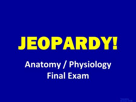 Template by Bill Arcuri, WCSD Click Once to Begin JEOPARDY! Anatomy / Physiology Final Exam.