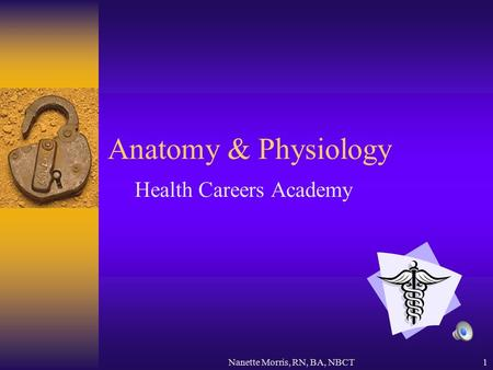 Nanette Morris, RN, BA, NBCT1 Anatomy & Physiology Health Careers Academy.