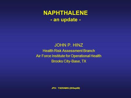 NAPHTHALENE - an update - JOHN P. HINZ Health Risk Assessment Branch Air Force Institute for Operational Health Brooks City-Base, TX JPH: TSERAWG (20Sep06)